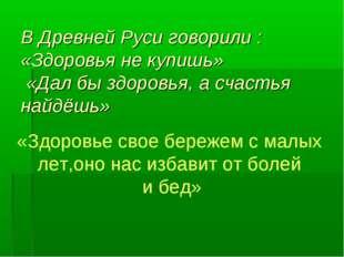 В Древней Руси говорили : «Здоровья не купишь» «Дал бы здоровья, а счастья н