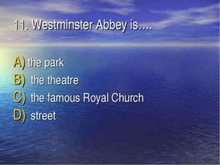 11. Westminster Abbey is…. the park the theatre the famous Royal Church street