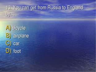 13. You can get from Russia to England by… bicycle airplane car foot