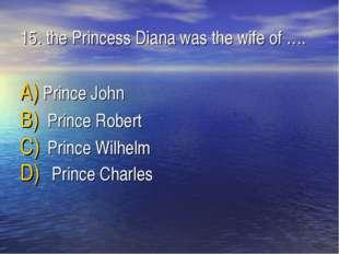 15. the Princess Diana was the wife of …. Prince John Prince Robert Prince Wi