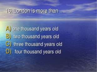 16. London is more than …. one thousand years old two thousand years old thre