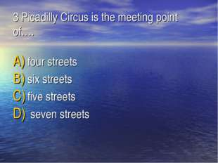 3 Picadilly Circus is the meeting point of…. four streets six streets five st