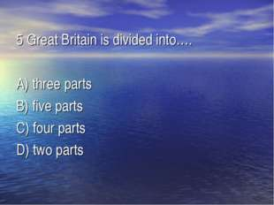5 Great Britain is divided into…. A) three parts B) five parts C) four parts