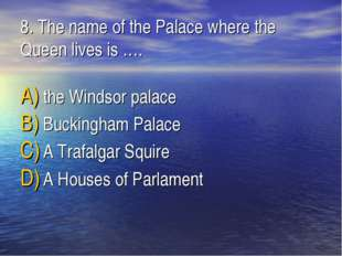 8. The name of the Palaсe where the Queen lives is …. the Windsor palace Buck
