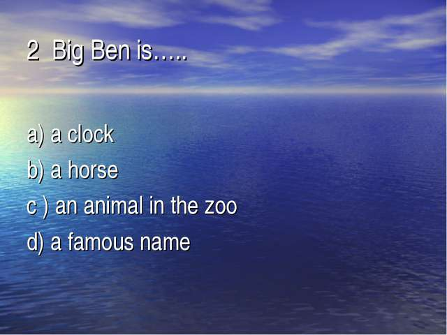2 Big Ben is….. a) a clock b) a horse c ) an animal in the zoo d) a famous name