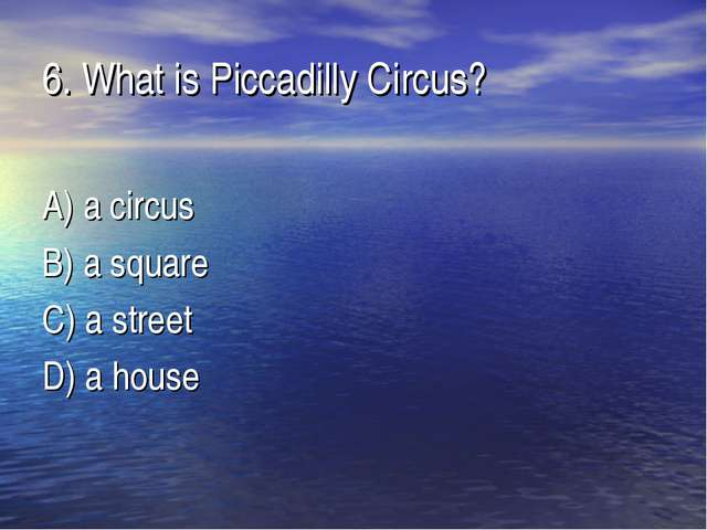 6. What is Piccadilly Circus? A) a circus B) a square C) a street D) a house