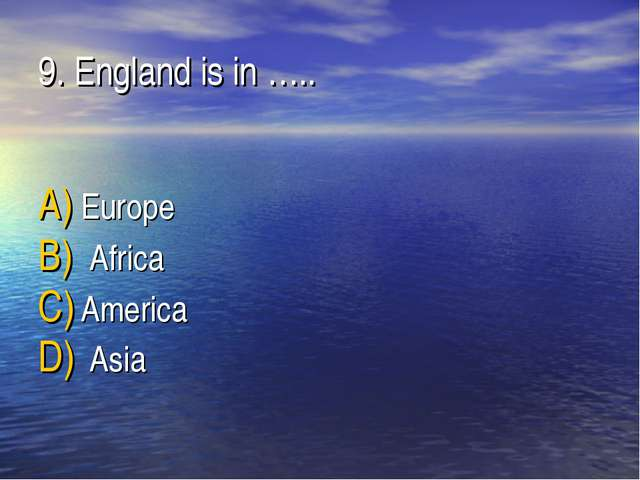 9. England is in ….. Europe Africa America Asia