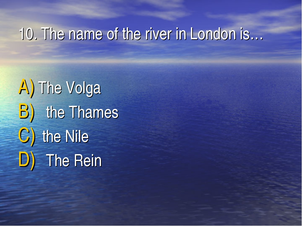 10. The name of the river in London is… The Volga the Thames the Nile The Rein