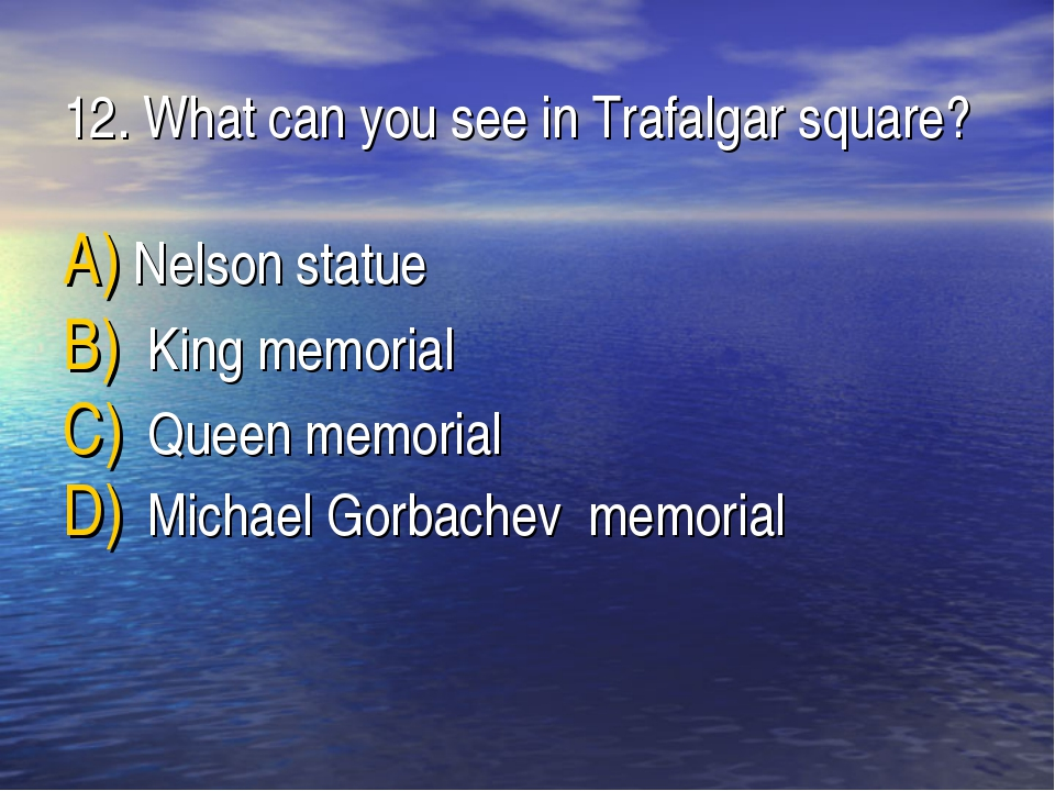 12. What can you see in Trafalgar square? Nelson statue King memorial Queen m...