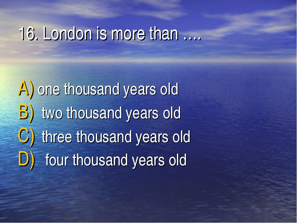 16. London is more than …. one thousand years old two thousand years old thre...