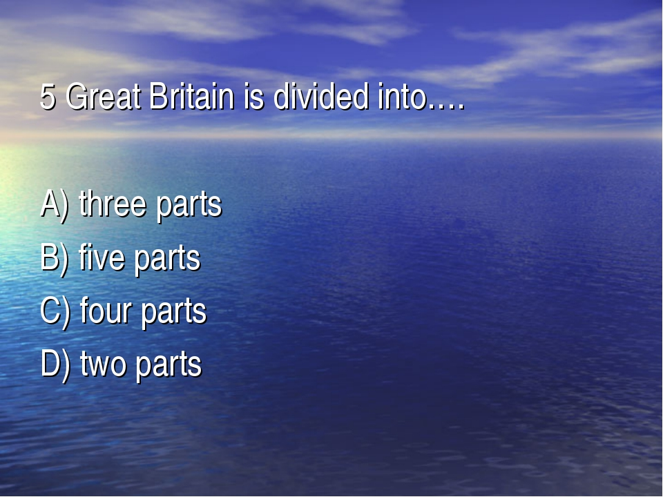 5 Great Britain is divided into…. A) three parts B) five parts C) four parts...