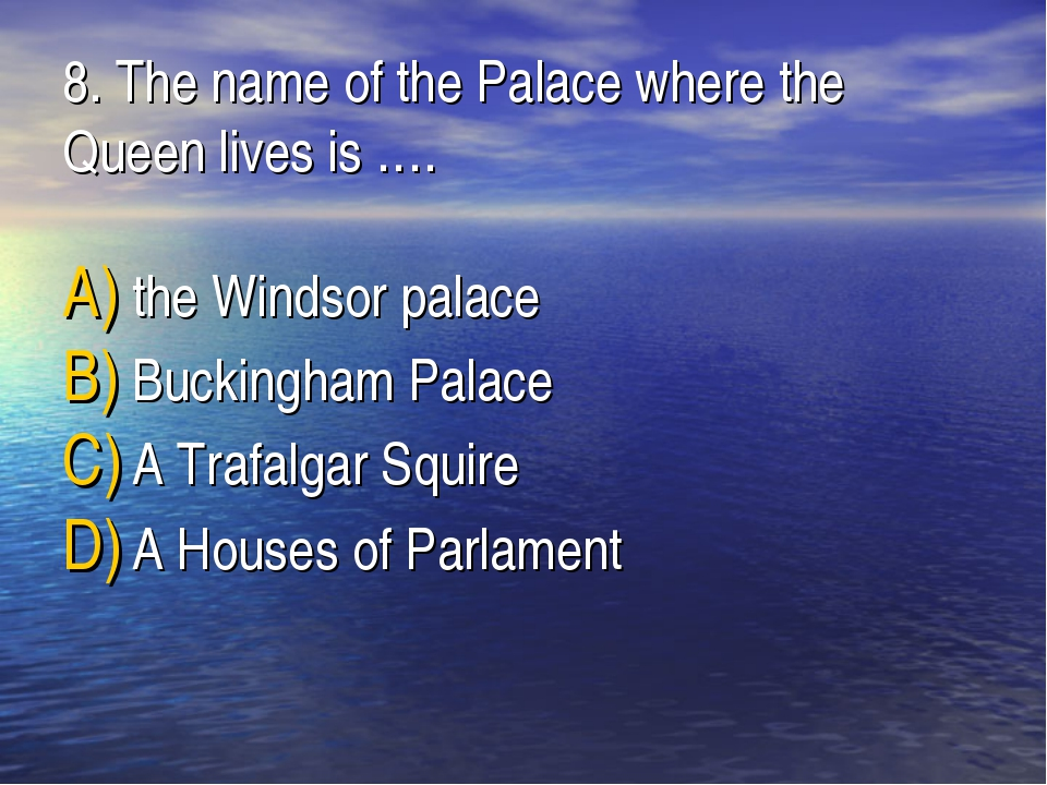 8. The name of the Palaсe where the Queen lives is …. the Windsor palace Buck...