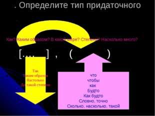 . Определите тип придаточного […. ] , ( ) Как? Каким образом? В какой мере? С