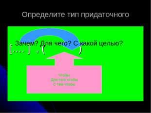 Определите тип придаточного […. ] , ( ) Зачем? Для чего? С какой целью? Чтобы