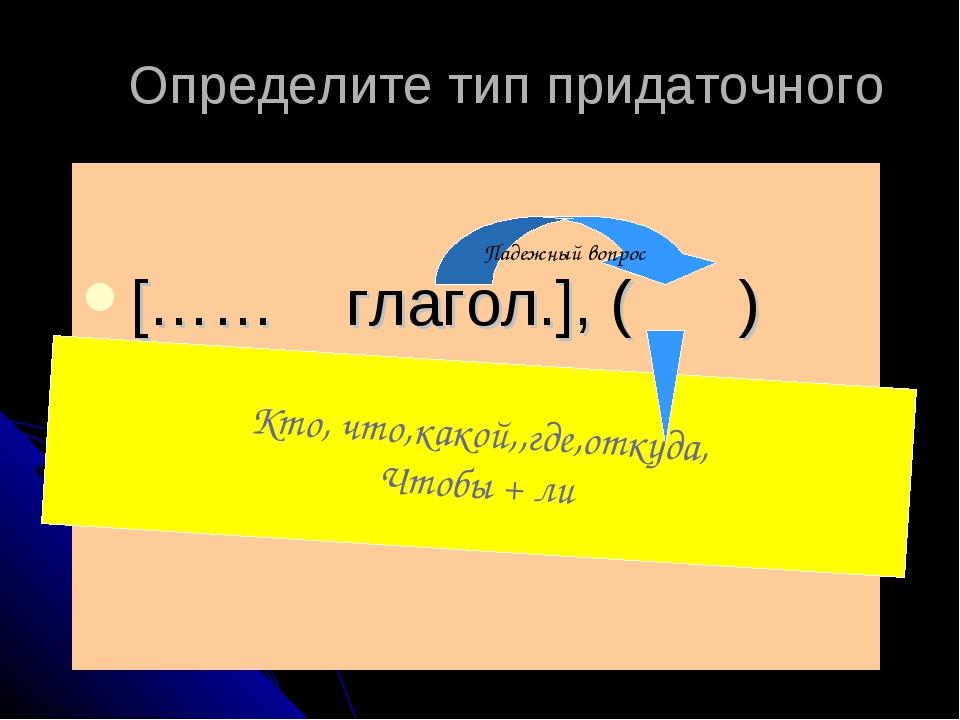Определите тип придаточного […… глагол.], ( ) Падежный вопрос Кто, что,какой,...
