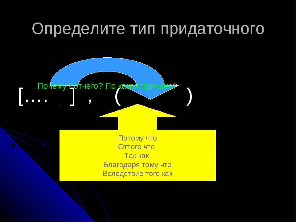 Определите тип придаточного […. ] , ( ) Почему? отчего? По какой причине? Пот...