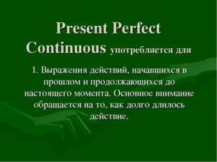 Present Perfect Continuous употребляется для 1. Выражения действий, начавшихс
