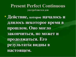Present Perfect Continuous употребляется для Действие, которое началось и дли