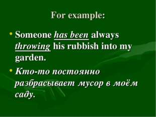 For example: Someone has been always throwing his rubbish into my garden. Кто