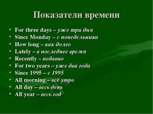 Показатели времени For three days – уже три дня Since Monday – с понедельника
