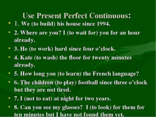 Use Present Perfect Continuous: 1. We (to build) his house since 1994. 2. Whe