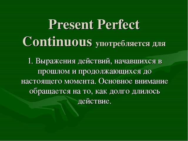 Present Perfect Continuous употребляется для 1. Выражения действий, начавшихс...