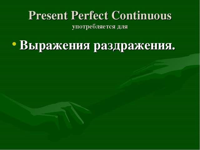 Present Perfect Continuous употребляется для Выражения раздражения.