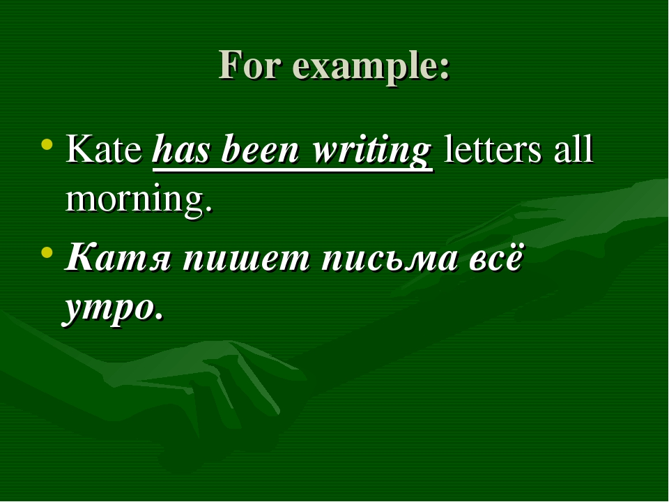 For example: Kate has been writing letters all morning. Катя пишет письма всё...