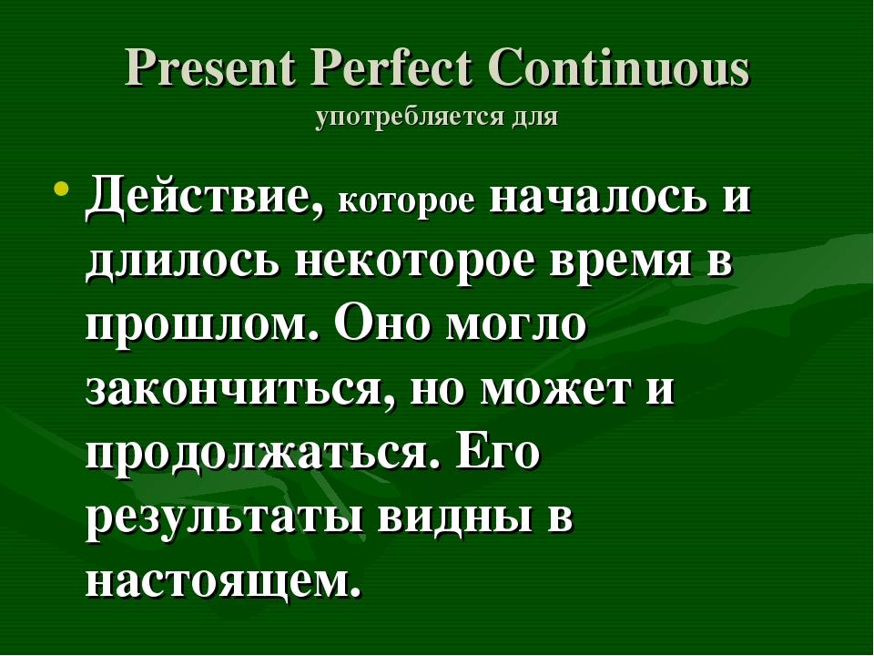 Present Perfect Continuous употребляется для Действие, которое началось и дли...