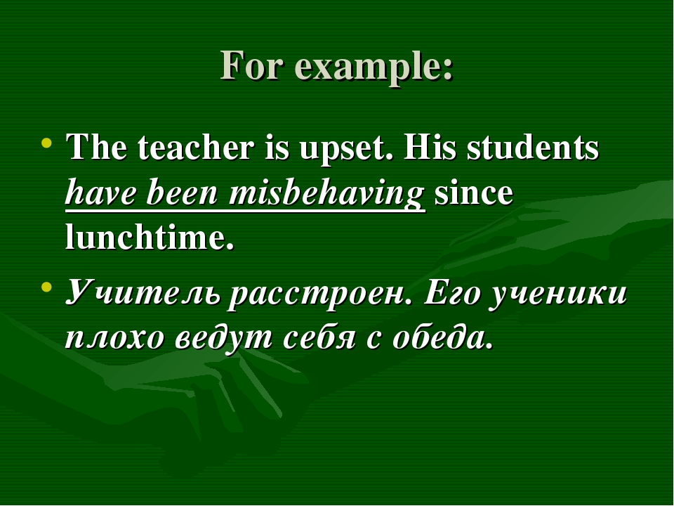 For example: The teacher is upset. His students have been misbehaving since l...