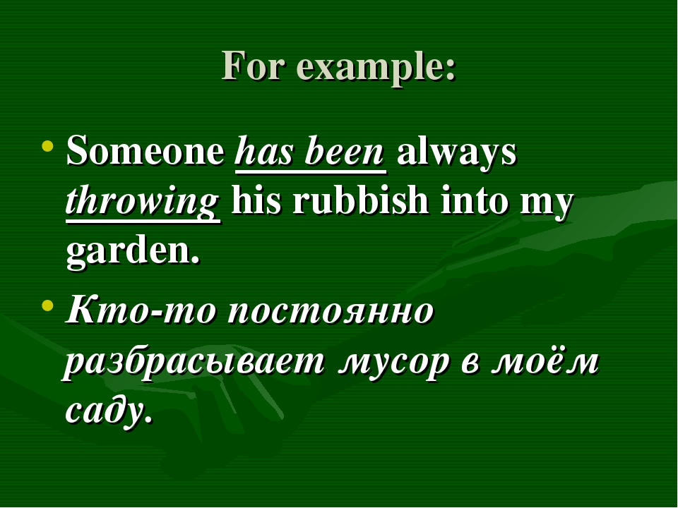 For example: Someone has been always throwing his rubbish into my garden. Кто...