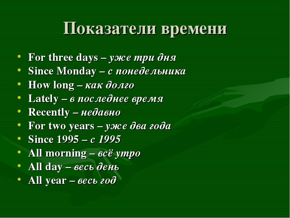 Показатели времени For three days – уже три дня Since Monday – с понедельника...