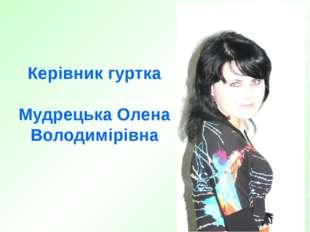Керівник гуртка Мудрецька Олена Володимірівна
