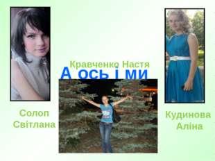 А ось і ми Солоп Світлана Кудинова Аліна Кравченко Настя