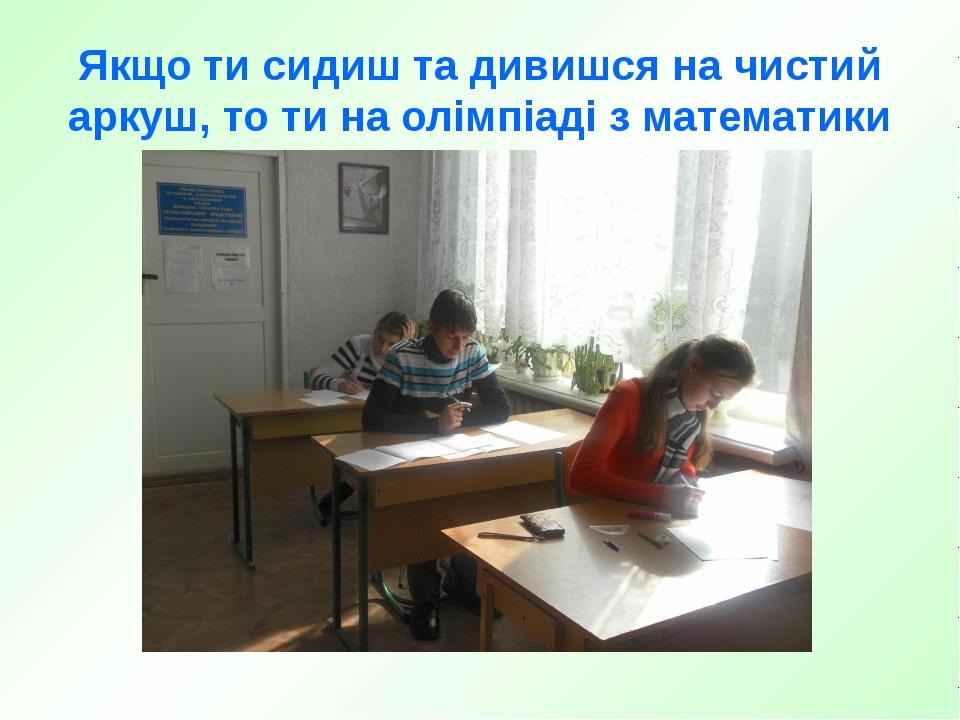 Якщо ти сидиш та дивишся на чистий аркуш, то ти на олімпіаді з математики