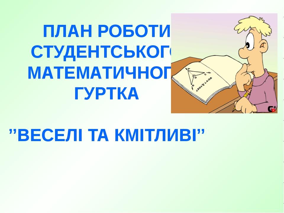 ПЛАН РОБОТИ СТУДЕНТСЬКОГО МАТЕМАТИЧНОГО ГУРТКА ''ВЕСЕЛІ ТА КМІТЛИВІ''