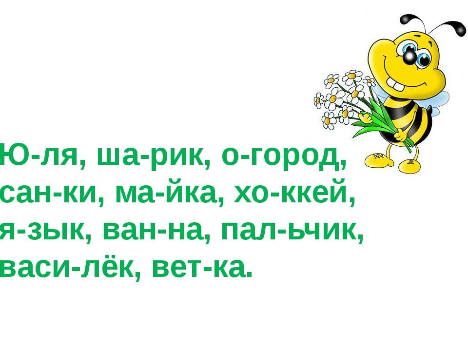 Ю-ля, ша-рик, о-город, сан-ки, ма-йка, хо-ккей, я-зык, ван-на, пал-ьчик, васи...