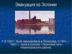 Эвакуация из Эстонии В 1940 г. была эвакуирована в Ленинград. С 1941 – 1942 г