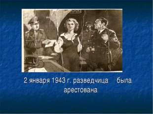 2 января 1943 г. разведчица была арестована