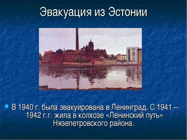 Эвакуация из Эстонии В 1940 г. была эвакуирована в Ленинград. С 1941 – 1942 г...