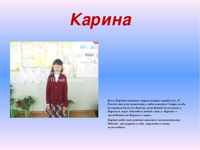 Карина Имя Карина означает «управляющая кораблем», В России это имя появилось...