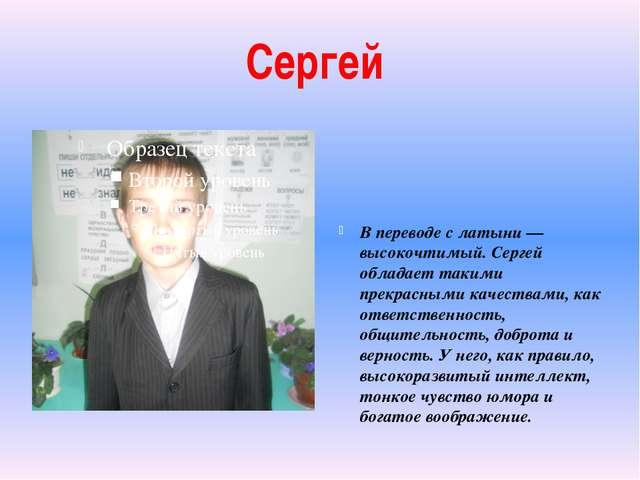 Сергей В переводе с латыни — высокочтимый. Сергей обладает такими прекрасными...