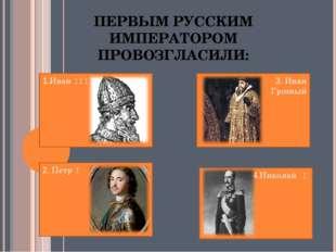 ПЕРВЫМ РУССКИМ ИМПЕРАТОРОМ ПРОВОЗГЛАСИЛИ: 1.Иван III 2. Петр I 4.Николай I 3.