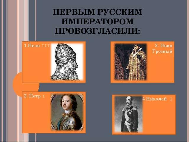ПЕРВЫМ РУССКИМ ИМПЕРАТОРОМ ПРОВОЗГЛАСИЛИ: 1.Иван III 2. Петр I 4.Николай I 3....