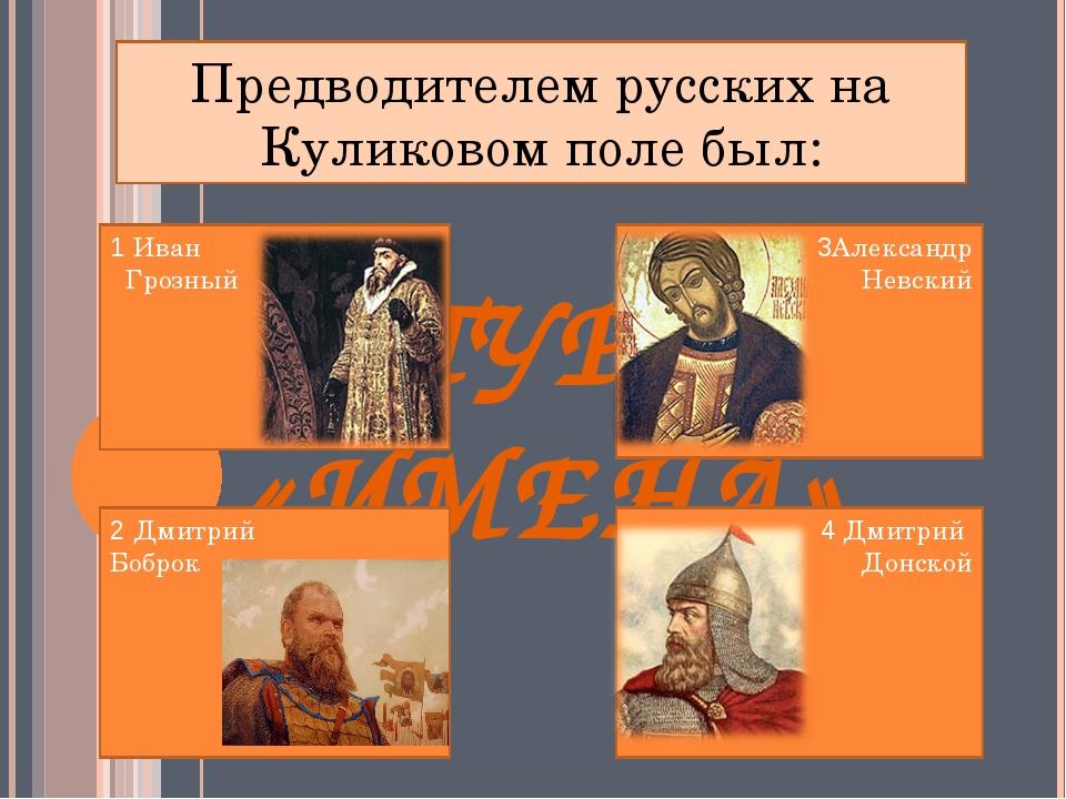 ІІ ТУР «ИМЕНА» Предводителем русских на Куликовом поле был: 1 Иван Грозный 2...