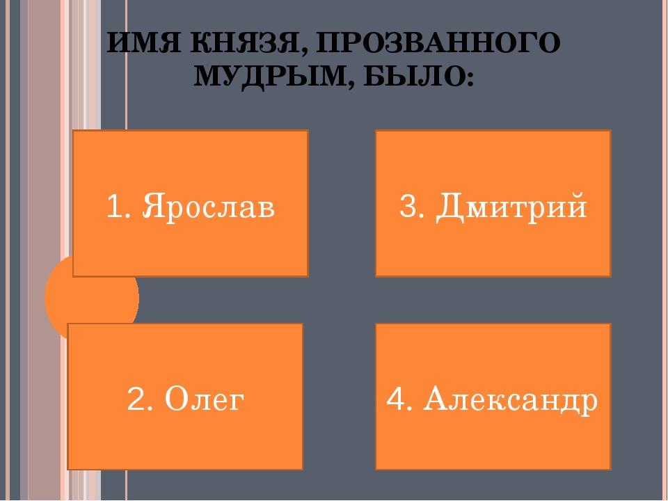 ИМЯ КНЯЗЯ, ПРОЗВАННОГО МУДРЫМ, БЫЛО: 1. Ярослав 2. Олег 4. Александр 3. Дмитрий