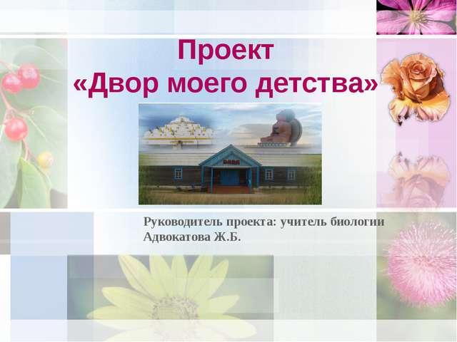 Проект «Двор моего детства» Руководитель проекта: учитель биологии Адвокатова...