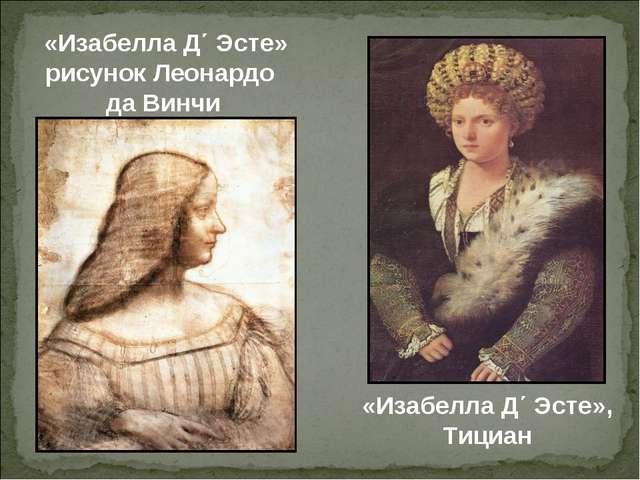 «Изабелла Д΄ Эсте» рисунок Леонардо да Винчи «Изабелла Д΄ Эсте», Тициан