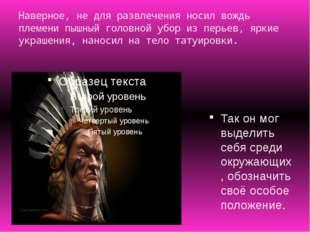 Наверное, не для развлечения носил вождь племени пышный головной убор из перь