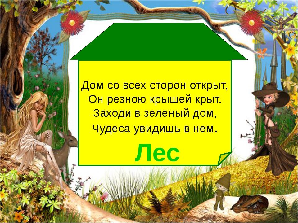 Дом со всех сторон открыт, Он резною крышей крыт. Заходи в зеленый дом, Чуде...